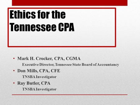 Ethics for the Tennessee CPA Mark H. Crocker, CPA, CGMA Executive Director, Tennessee State Board of Accountancy Don Mills, CPA, CFE TNSBA Investigator.