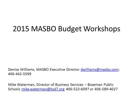2015 MASBO Budget Workshops Denise Williams, MASBO Executive Director  Mike Waterman, Director of Business.