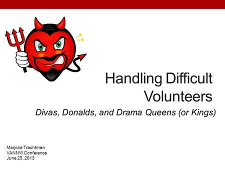 Handling Difficult Volunteers Divas, Donalds, and Drama Queens (or Kings) Marjorie Trachtman VANNW Conference June 25, 2013.