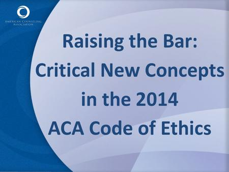 Raising the Bar: Critical New Concepts in the 2014 ACA Code of Ethics.
