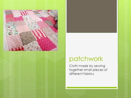 Patchwork Cloth made by sewing together small pieces of different fabrics.