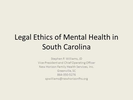 Legal Ethics of Mental Health in South Carolina Stephen P. Williams, JD Vice-President and Chief Operating Officer New Horizon Family Health Services,