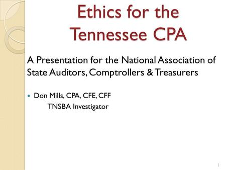 Ethics for the Tennessee CPA A Presentation for the National Association of State Auditors, Comptrollers & Treasurers Don Mills, CPA, CFE, CFF TNSBA Investigator.