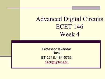 Advanced Digital Circuits ECET 146 Week 4 Professor Iskandar Hack ET 221B, 481-5733