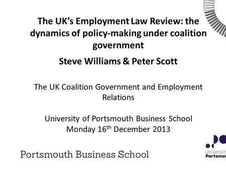 The UK's Employment Law Review: the dynamics of policy-making under coalition government Steve Williams & Peter Scott The UK Coalition Government and Employment.
