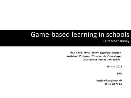 Game-based learning in schools - A teacher survey PhD, Cand. Psych. Simon Egenfeldt-Nielsen Assistant Professor IT-University Copenhagen CEO Serious Games.