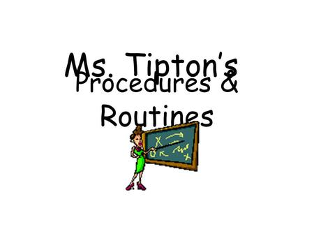 "Procedures & Routines Ms. Tipton's. Entering the Classroom  Shake hands at the door.  Sharpen your pencil. Have all supplies.  Class ""BOSS"" is responsible."