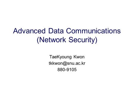 Advanced Data Communications (Network Security) TaeKyoung Kwon 880-9105.