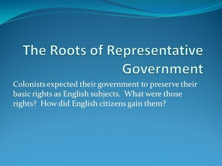 Colonists expected their government to preserve their basic rights as English subjects. What were those rights? How did English citizens gain them?