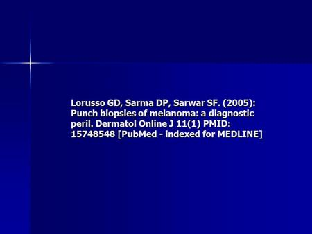 Lorusso GD, Sarma DP, Sarwar SF. (2005): Punch biopsies of melanoma: a diagnostic peril. Dermatol Online J 11(1) PMID: 15748548 [PubMed - indexed for MEDLINE]