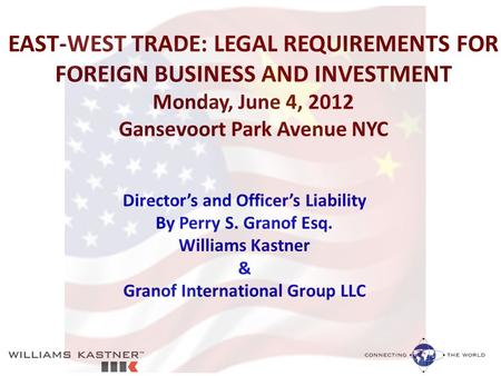 EAST-WEST TRADE: LEGAL REQUIREMENTS FOR FOREIGN BUSINESS AND INVESTMENT Monday, June 4, 2012 Gansevoort Park Avenue NYC Director's and Officer's Liability.