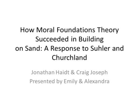 How Moral Foundations Theory Succeeded in Building on Sand: A Response to Suhler and Churchland Jonathan Haidt & Craig Joseph Presented by Emily & Alexandra.