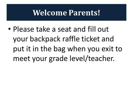 Welcome Parents! Please take a seat and fill out your backpack raffle ticket and put it in the bag when you exit to meet your grade level/teacher.