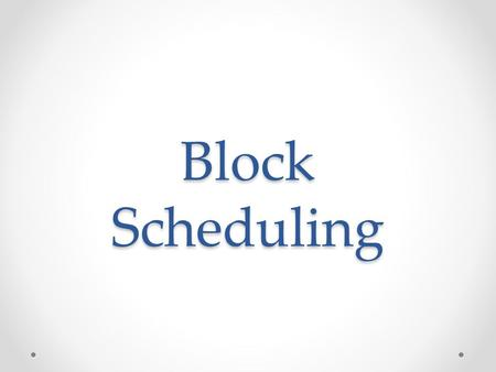 Block Scheduling. What is Block Scheduling? Block Scheduling is a mechanism by which available hearing dates are limited to a predetermined number of.