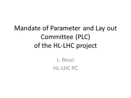Mandate of Parameter and Lay out Committee (PLC) of the HL-LHC project L. Rossi HL-LHC PC.