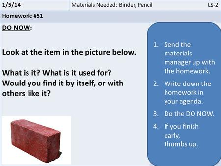 1/5/14Materials Needed: Binder, Pencil LS-2 Homework: #51 DO NOW: Look at the item in the picture below. What is it? What is it used for? Would you find.