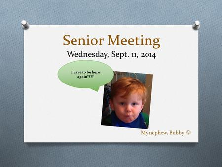 Senior Meeting Wednesday, Sept. 11, 2014 My nephew, Bubby! I have to be here again????