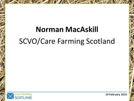 19 February 2015 Norman MacAskill SCVO/Care Farming Scotland.