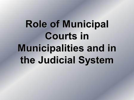 Role of Municipal Courts in Municipalities and in the Judicial System.