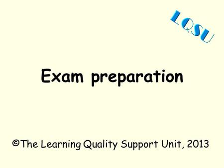 Exam preparation ©The Learning Quality Support Unit, 2013.