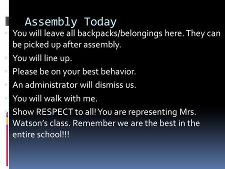 Assembly Today  You will leave all backpacks/belongings here. They can be picked up after assembly.  You will line up.  Please be on your best behavior.