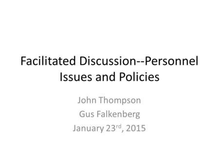 Facilitated Discussion--Personnel Issues and Policies John Thompson Gus Falkenberg January 23 rd, 2015.