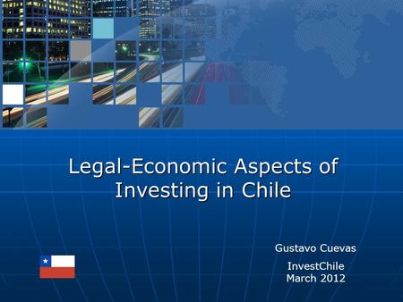 Legal-Economic Aspects of Investing in Chile Gustavo Cuevas InvestChile March 2012.