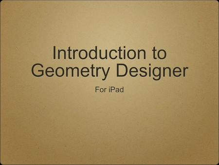 Introduction to Geometry Designer For iPad. Launching the App To turn on the iPad, press the Home button Find the Geometry Designer app and tap on it.