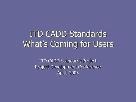 ITD CADD Standards What's Coming for Users ITD CADD Standards Project Project Development Conference April, 2005 This presentation will probably involve.