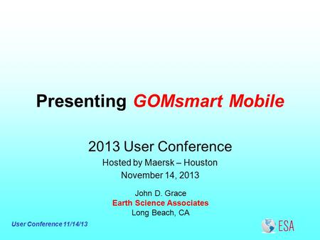 User Conference 11/14/13 Presenting GOMsmart Mobile John D. Grace Earth Science Associates Long Beach, CA 2013 User Conference Hosted by Maersk – Houston.
