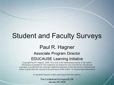 Pre-Conference Workshop ELI06 January 29, 2006 1 Student and Faculty Surveys Paul R. Hagner Associate Program Director EDUCAUSE Learning Initiative Copyright.