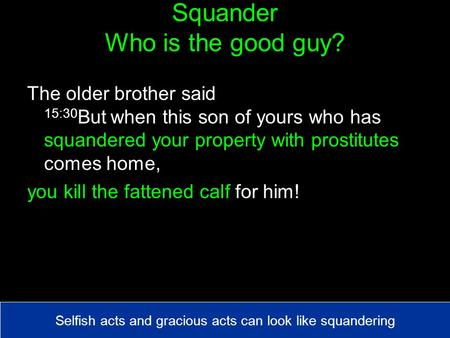 Squander Who is the good guy? The older brother said 15:30 But when this son of yours who has squandered your property with prostitutes comes home, you.