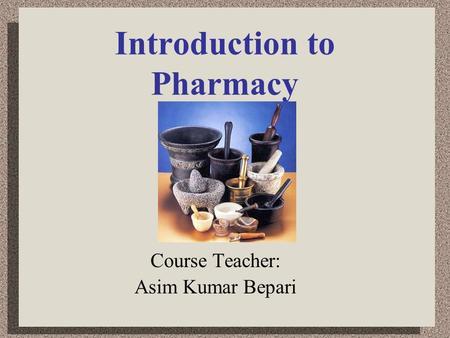 Introduction to Pharmacy Course Teacher: Asim Kumar Bepari.