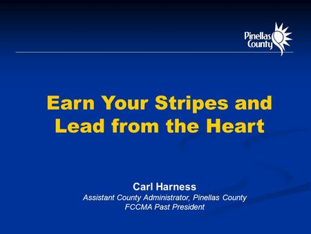 Earn Your Stripes and Lead from the Heart Carl Harness Assistant County Administrator, Pinellas County FCCMA Past President.
