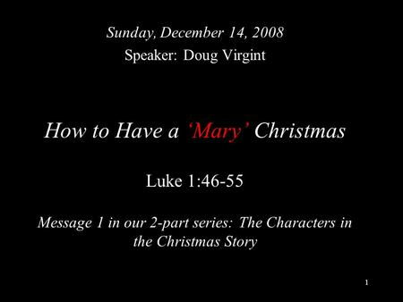 1 How to Have a 'Mary' Christmas Luke 1:46-55 Message 1 in our 2-part series: The Characters in the Christmas Story Sunday, December 14, 2008 Speaker: