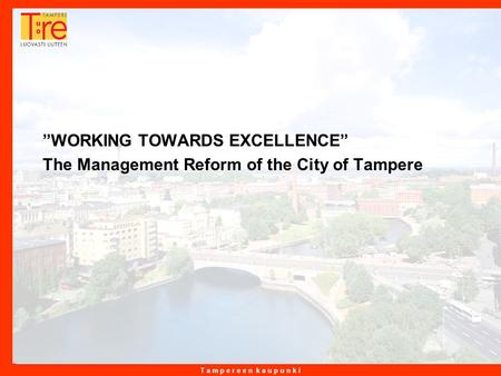 "T a m p e r e e n k a u p u n k i 3.5.2015 1 ""WORKING TOWARDS EXCELLENCE"" The Management Reform of the City of Tampere."