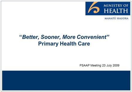 """Better, Sooner, More Convenient"" Primary Health Care PSAAP Meeting 23 July 2009."
