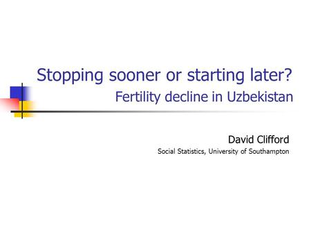 Stopping sooner or starting later? Fertility decline in Uzbekistan David Clifford Social Statistics, University of Southampton.