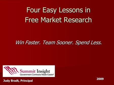 Four Easy Lessons in Free Market Research Win Faster. Team Sooner. Spend Less. Judy Bradt, Principal 2009.
