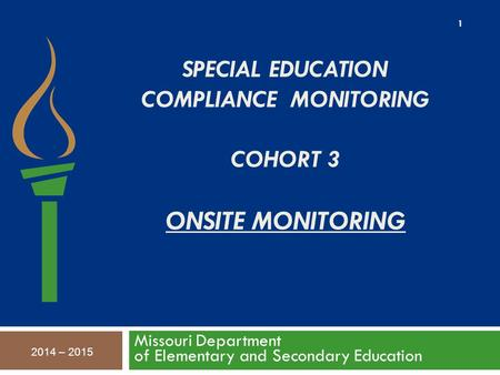 SPECIAL EDUCATION COMPLIANCE MONITORING COHORT 3 ONSITE MONITORING Missouri Department of Elementary and Secondary Education 2014 – 2015 1.