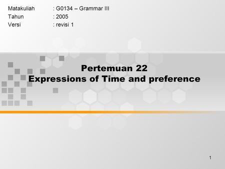 1 Pertemuan 22 Expressions of Time and preference Matakuliah: G0134 – Grammar III Tahun: 2005 Versi: revisi 1.