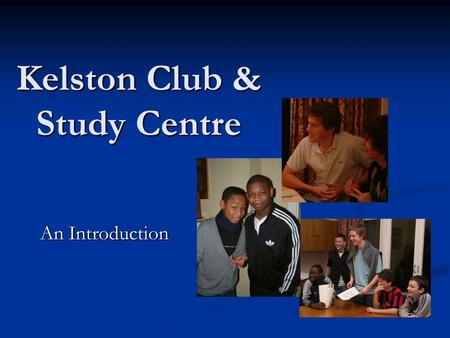Kelston Club & Study Centre An Introduction. In South London since 1964 Volunteers run worthwhile activities for schoolboys and young adults, with an.