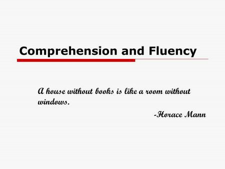 Comprehension and Fluency A house without books is like a room without windows. -Horace Mann.