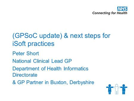 (GPSoC update) & next steps for iSoft practices Peter Short National Clinical Lead GP Department of Health Informatics Directorate & GP Partner in Buxton,