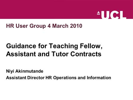 HR User Group 4 March 2010 Guidance for Teaching Fellow, Assistant and Tutor Contracts Niyi Akinmutande Assistant Director HR Operations and Information.