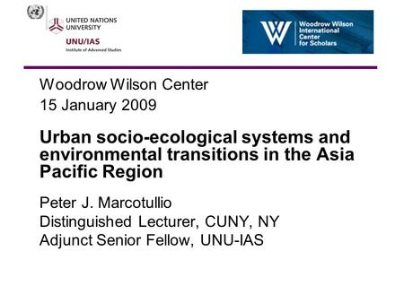 Woodrow Wilson Center 15 January 2009 Urban socio-ecological systems and environmental transitions in the Asia Pacific Region Peter J. Marcotullio Distinguished.