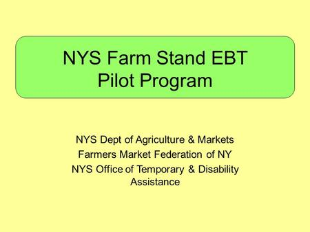 NYS Farm Stand EBT Pilot Program NYS Dept of Agriculture & Markets Farmers Market Federation of NY NYS Office of Temporary & Disability Assistance.