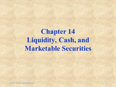 ®2002 Prentice Hall Publishing 1 Chapter 14 Liquidity, Cash, and Marketable Securities.