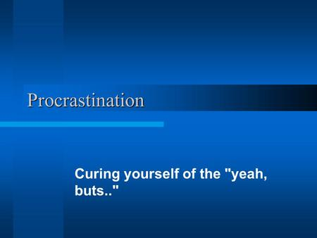 Procrastination Curing yourself of the yeah, buts..