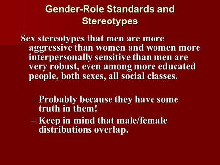 Gender-Role Standards and Stereotypes Sex stereotypes that men are more aggressive than women and women more interpersonally sensitive than men are very.